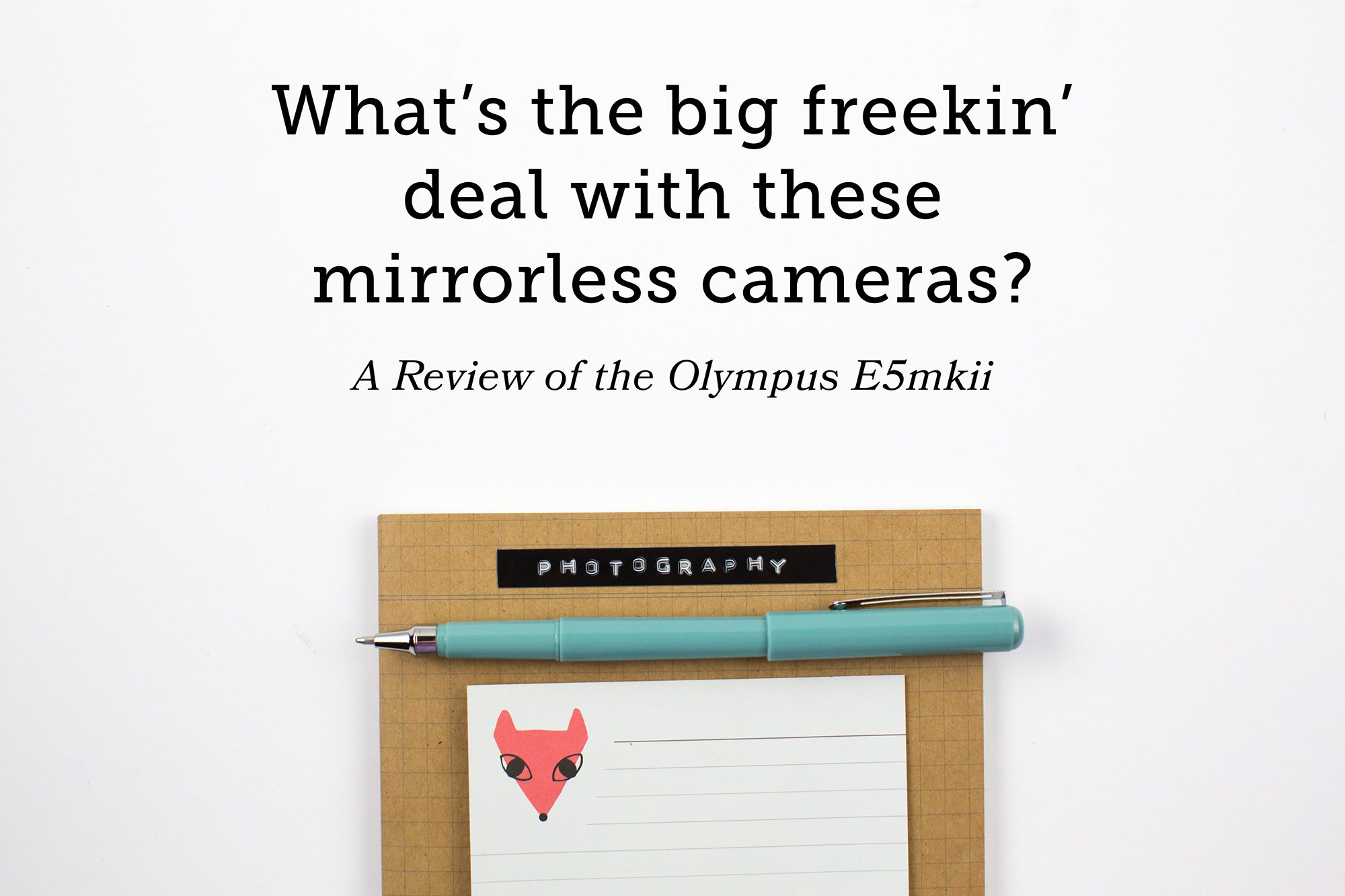 Olympus E5mkii Wedding Photographer Review mirrorless camera pen with fox note pad